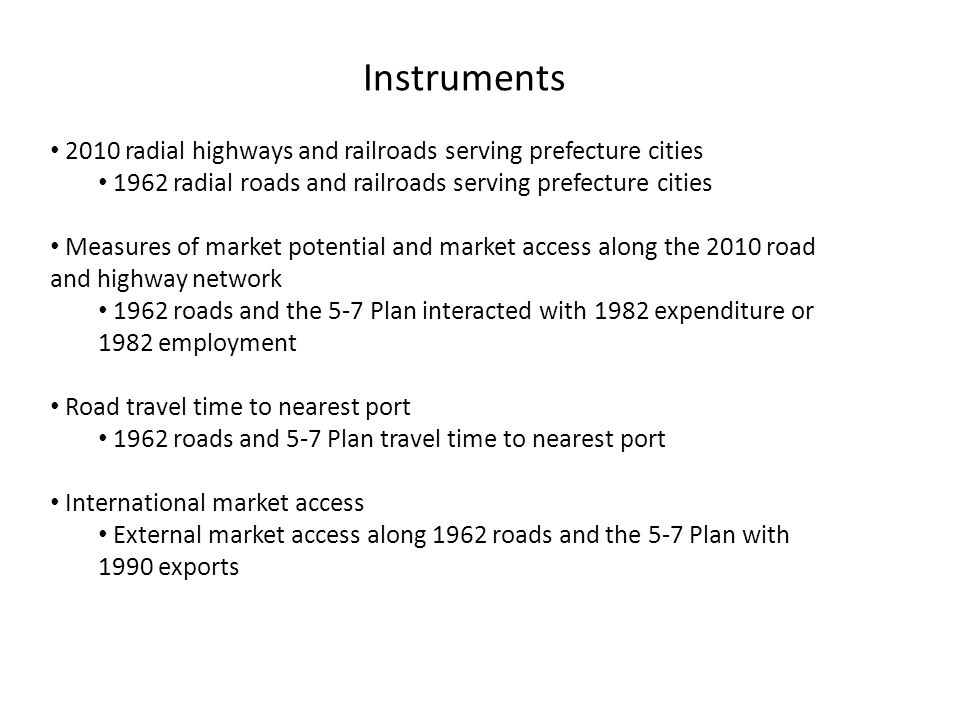 Instruments 2010 radial highways and railroads serving prefecture cities 1962 radial roads and railroads serving prefecture cities Measures of market potential and market access along the 2010 road and highway network 1962 roads and the 5-7 Plan interacted with 1982 expenditure or 1982 employment Road travel time to nearest port 1962 roads and 5-7 Plan travel time to nearest port International market access External market access along 1962 roads and the 5-7 Plan with 1990 exports