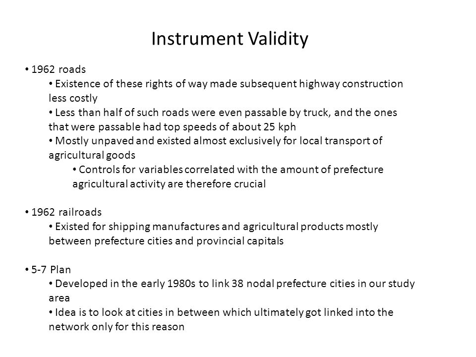 Instrument Validity 1962 roads Existence of these rights of way made subsequent highway construction less costly Less than half of such roads were even passable by truck, and the ones that were passable had top speeds of about 25 kph Mostly unpaved and existed almost exclusively for local transport of agricultural goods Controls for variables correlated with the amount of prefecture agricultural activity are therefore crucial 1962 railroads Existed for shipping manufactures and agricultural products mostly between prefecture cities and provincial capitals 5-7 Plan Developed in the early 1980s to link 38 nodal prefecture cities in our study area Idea is to look at cities in between which ultimately got linked into the network only for this reason