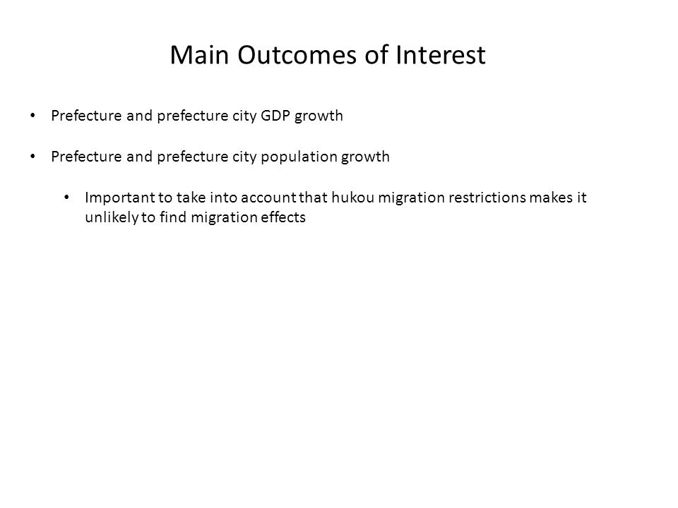 Main Outcomes of Interest Prefecture and prefecture city GDP growth Prefecture and prefecture city population growth Important to take into account that hukou migration restrictions makes it unlikely to find migration effects