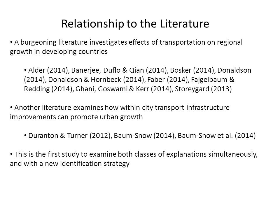 Relationship to the Literature A burgeoning literature investigates effects of transportation on regional growth in developing countries Alder (2014), Banerjee, Duflo & Qian (2014), Bosker (2014), Donaldson (2014), Donaldson & Hornbeck (2014), Faber (2014), Fajgelbaum & Redding (2014), Ghani, Goswami & Kerr (2014), Storeygard (2013) Another literature examines how within city transport infrastructure improvements can promote urban growth Duranton & Turner (2012), Baum-Snow (2014), Baum-Snow et al.