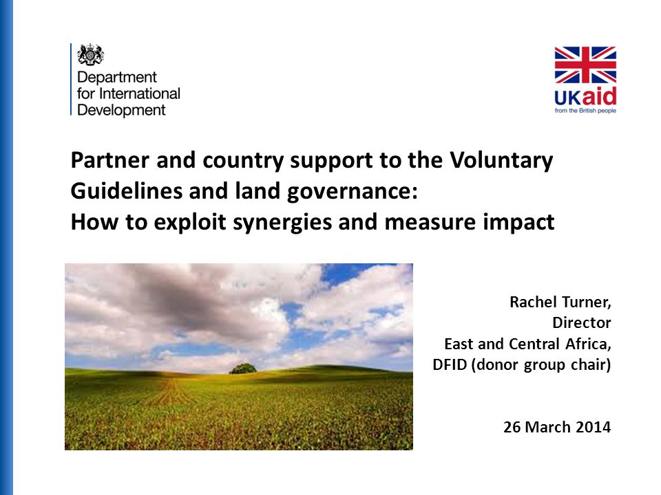 Partner and country support to the Voluntary Guidelines and land governance: How to exploit synergies and measure impact Rachel Turner, Director East