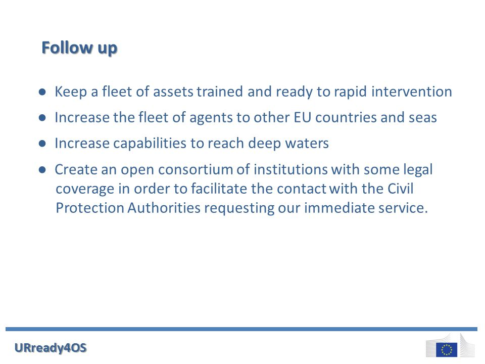 Follow up ● Keep a fleet of assets trained and ready to rapid intervention ● Increase the fleet of agents to other EU countries and seas ● Increase capabilities to reach deep waters ● Create an open consortium of institutions with some legal coverage in order to facilitate the contact with the Civil Protection Authorities requesting our immediate service.