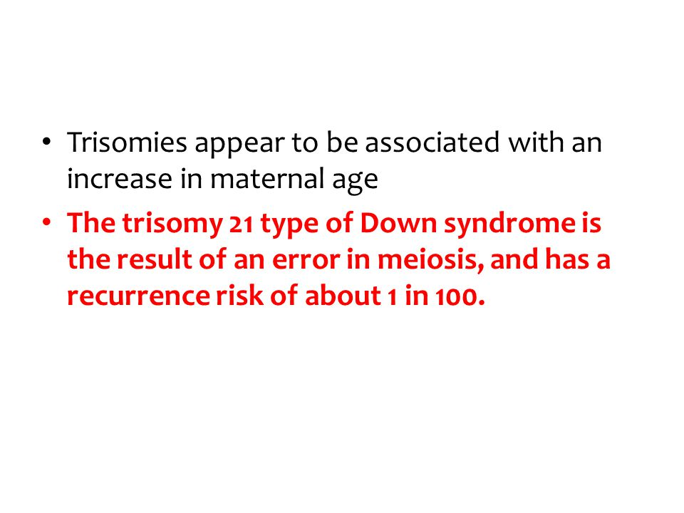 Trisomies appear to be associated with an increase in maternal age The trisomy 21 type of Down syndrome is the result of an error in meiosis, and has a recurrence risk of about 1 in 100.