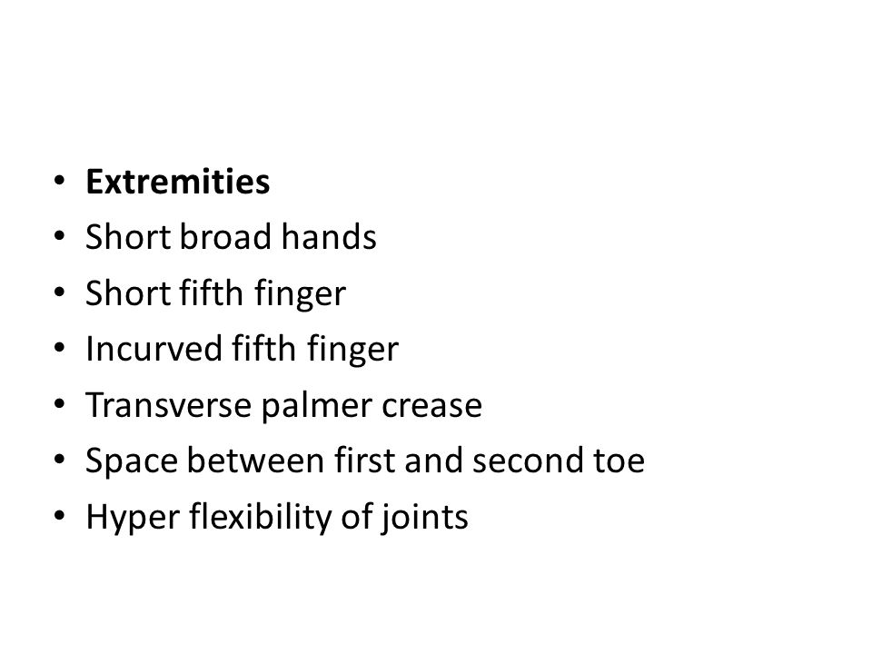 Extremities Short broad hands Short fifth finger Incurved fifth finger Transverse palmer crease Space between first and second toe Hyper flexibility of joints