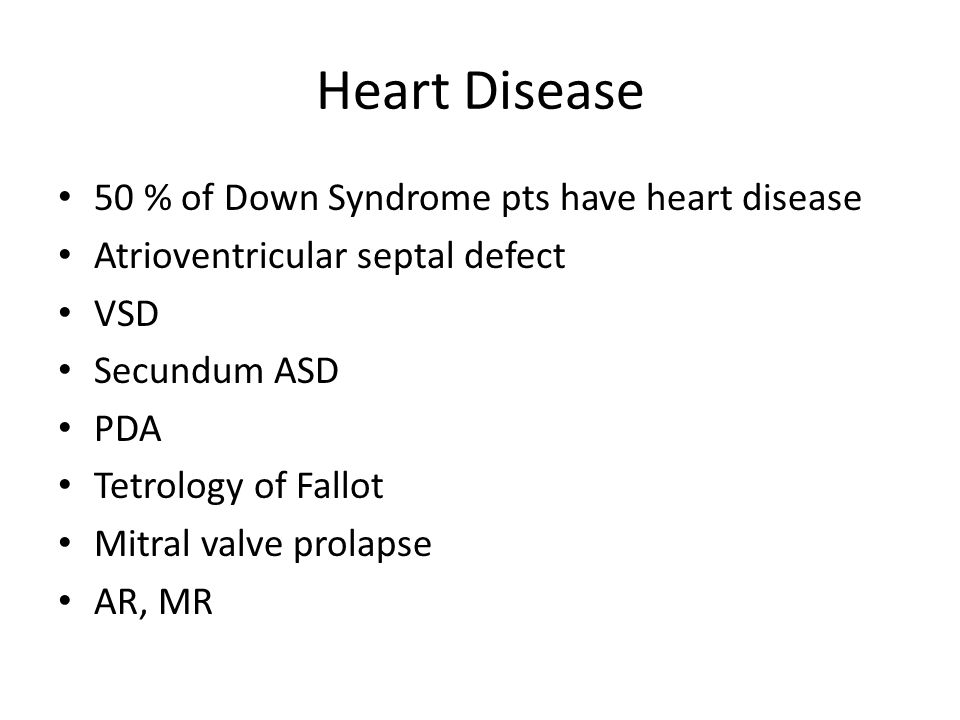 Heart Disease 50 % of Down Syndrome pts have heart disease Atrioventricular septal defect VSD Secundum ASD PDA Tetrology of Fallot Mitral valve prolapse AR, MR