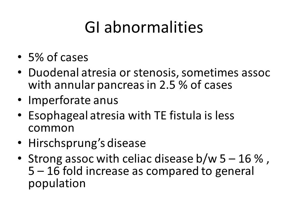 GI abnormalities 5% of cases Duodenal atresia or stenosis, sometimes assoc with annular pancreas in 2.5 % of cases Imperforate anus Esophageal atresia with TE fistula is less common Hirschsprung's disease Strong assoc with celiac disease b/w 5 – 16 %, 5 – 16 fold increase as compared to general population