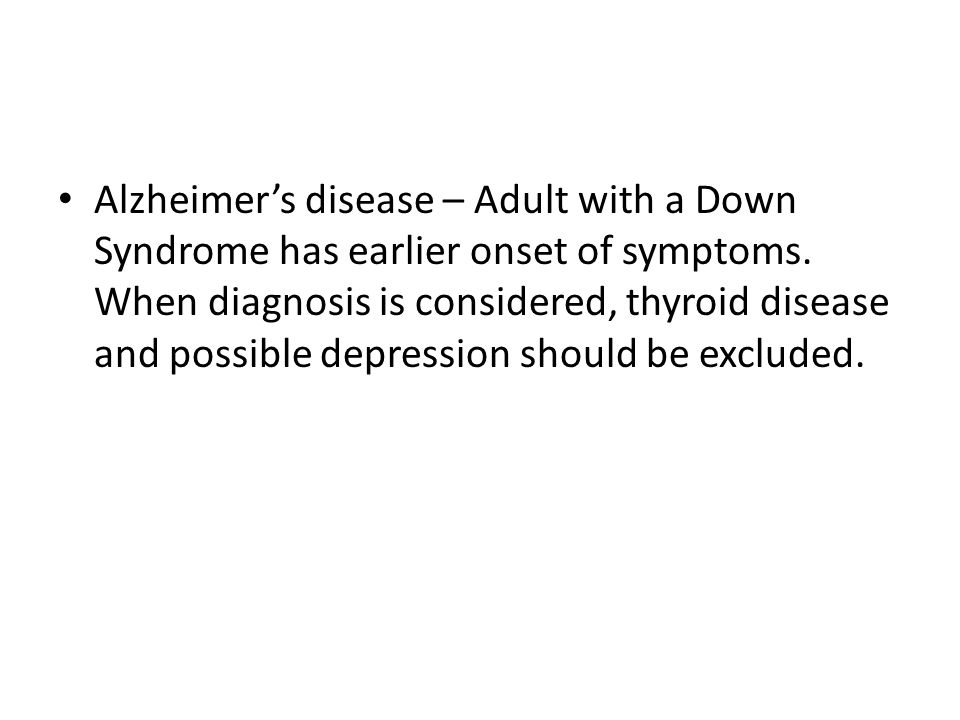 Alzheimer's disease – Adult with a Down Syndrome has earlier onset of symptoms.