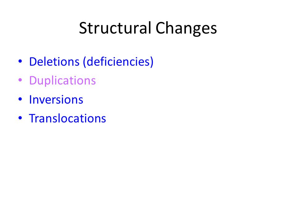 Structural Changes Deletions (deficiencies) Duplications Inversions Translocations