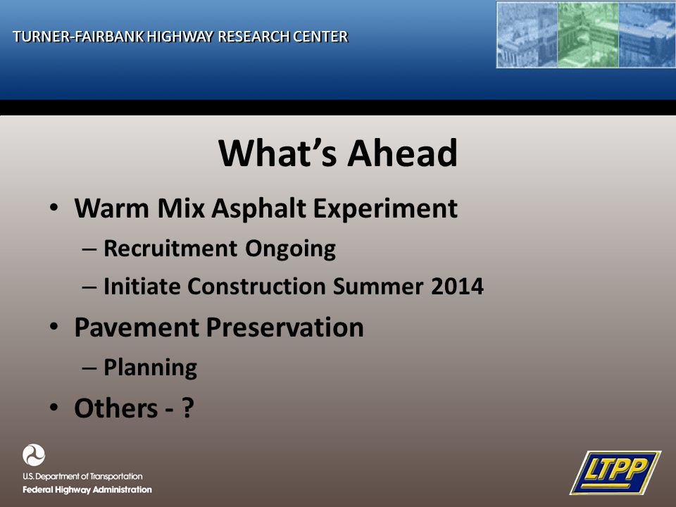 TURNER-FAIRBANK HIGHWAY RESEARCH CENTER What's Ahead Warm Mix Asphalt Experiment – Recruitment Ongoing – Initiate Construction Summer 2014 Pavement Preservation – Planning Others - ?