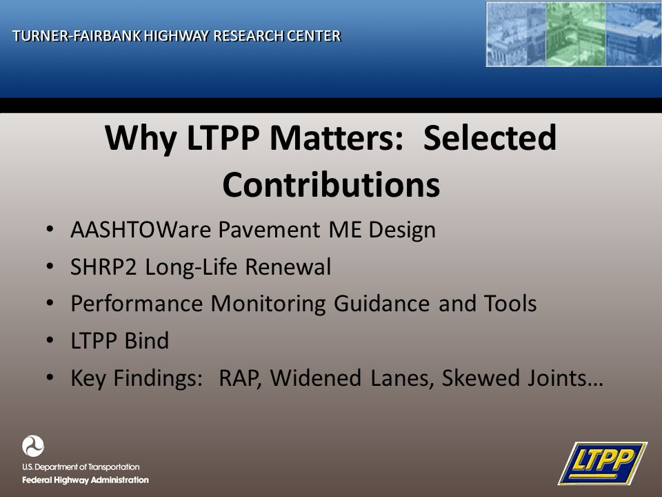 TURNER-FAIRBANK HIGHWAY RESEARCH CENTER Why LTPP Matters: Selected Contributions AASHTOWare Pavement ME Design SHRP2 Long-Life Renewal Performance Monitoring Guidance and Tools LTPP Bind Key Findings: RAP, Widened Lanes, Skewed Joints…