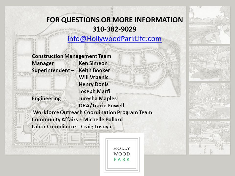FOR QUESTIONS OR MORE INFORMATION 310-382-9029 info@HollywoodParkLife.com Construction Management Team Manager Ken Simeon Superintendent – Keith Booker Will Vrbanic Henry Donis Joseph Marfi Engineering Juresha Maples DRA/Tracie Powell Workforce Outreach Coordination Program Team Community Affairs - Michelle Ballard Labor Compliance – Craig Losoya