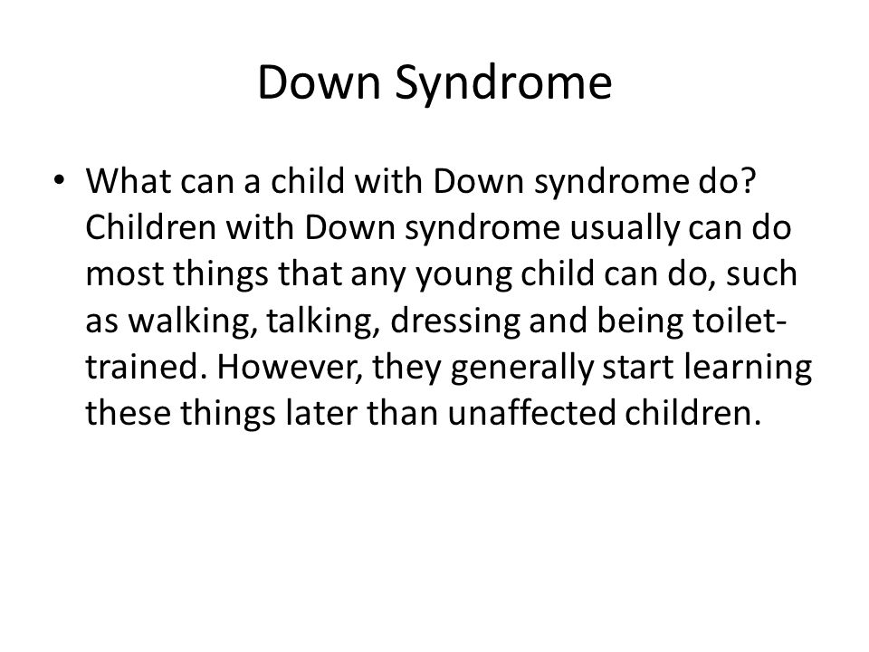 Down Syndrome What can a child with Down syndrome do? Children with Down syndrome usually can do most things that any young child can do, such as walk