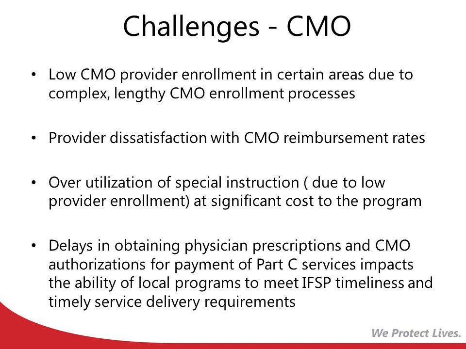 Challenges - CMO Low CMO provider enrollment in certain areas due to complex, lengthy CMO enrollment processes Provider dissatisfaction with CMO reimbursement rates Over utilization of special instruction ( due to low provider enrollment) at significant cost to the program Delays in obtaining physician prescriptions and CMO authorizations for payment of Part C services impacts the ability of local programs to meet IFSP timeliness and timely service delivery requirements