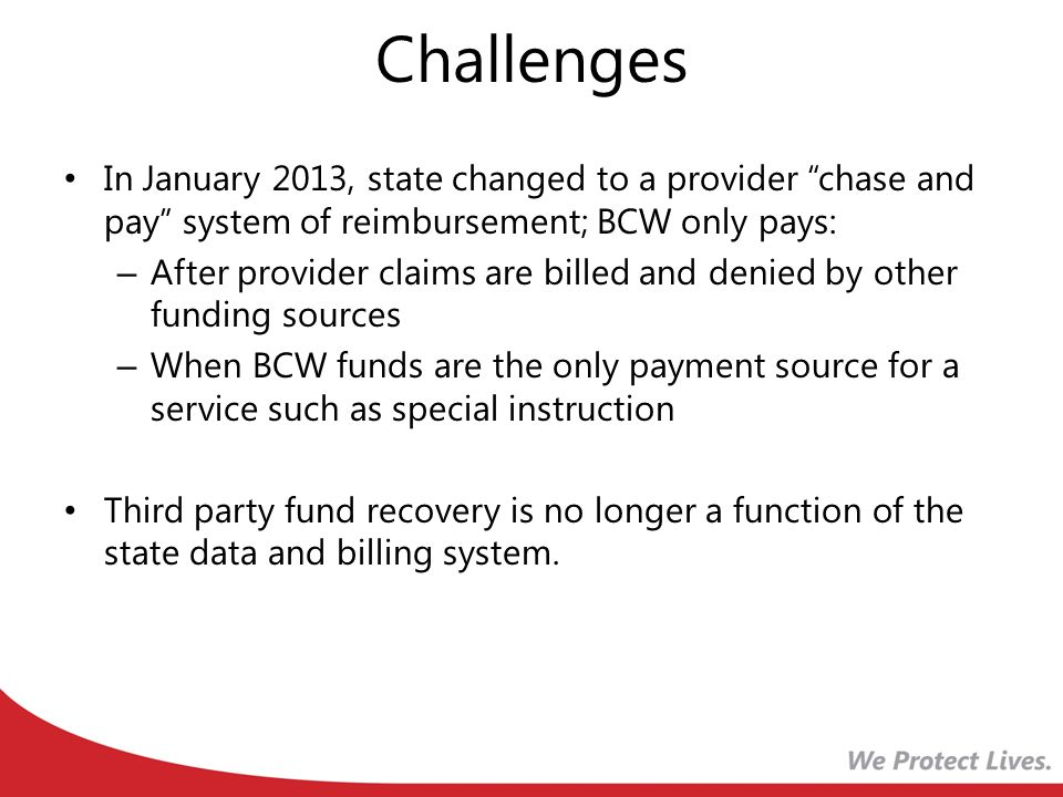 Challenges In January 2013, state changed to a provider chase and pay system of reimbursement; BCW only pays: – After provider claims are billed and denied by other funding sources – When BCW funds are the only payment source for a service such as special instruction Third party fund recovery is no longer a function of the state data and billing system.