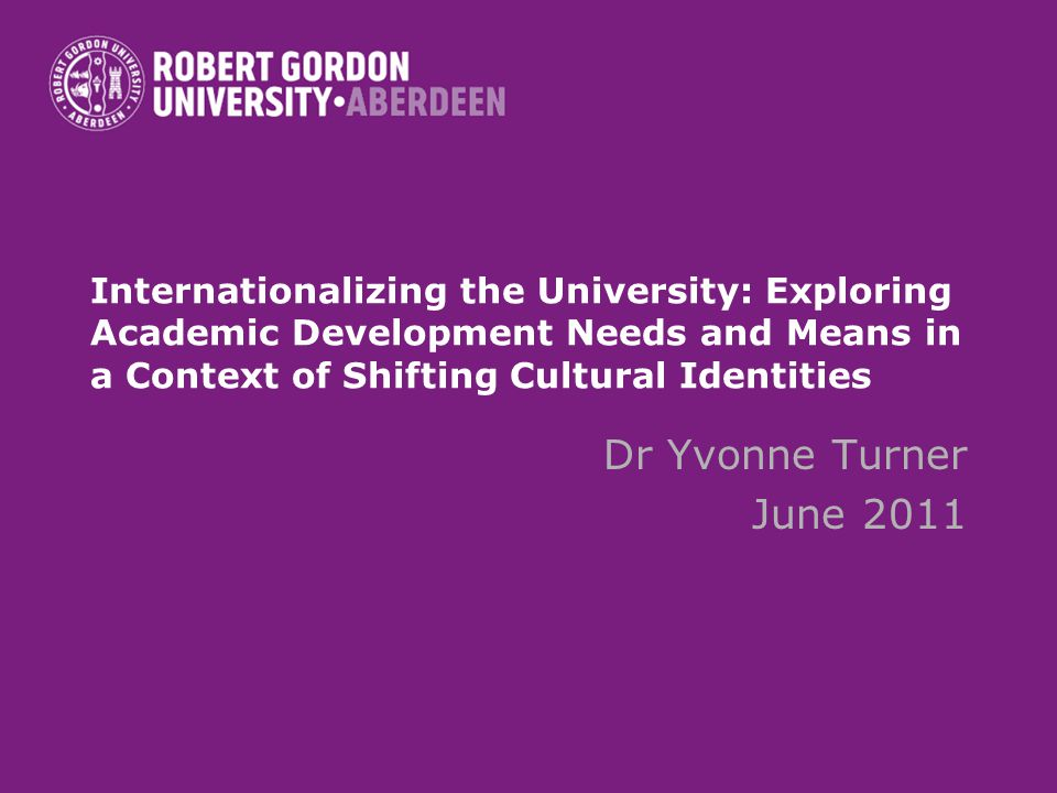 Internationalizing the University: Exploring Academic Development Needs and Means in a Context of Shifting Cultural Identities Dr Yvonne Turner June 2011