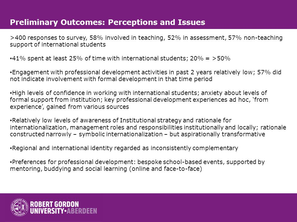 Preliminary Outcomes: Perceptions and Issues >400 responses to survey, 58% involved in teaching, 52% in assessment, 57% non-teaching support of international students 41% spent at least 25% of time with international students; 20% = >50% Engagement with professional development activities in past 2 years relatively low; 57% did not indicate involvement with formal development in that time period High levels of confidence in working with international students; anxiety about levels of formal support from institution; key professional development experiences ad hoc, 'from experience', gained from various sources Relatively low levels of awareness of Institutional strategy and rationale for internationalization, management roles and responsibilities institutionally and locally; rationale constructed narrowly – symbolic internationalization – but aspirationally transformative Regional and international identity regarded as inconsistently complementary Preferences for professional development: bespoke school-based events, supported by mentoring, buddying and social learning (online and face-to-face)