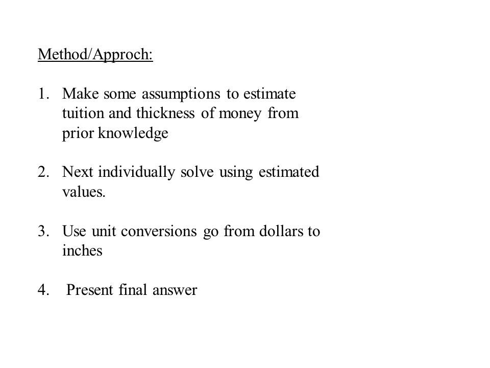 Method/Approch: 1.Make some assumptions to estimate tuition and thickness of money from prior knowledge 2.Next individually solve using estimated values.