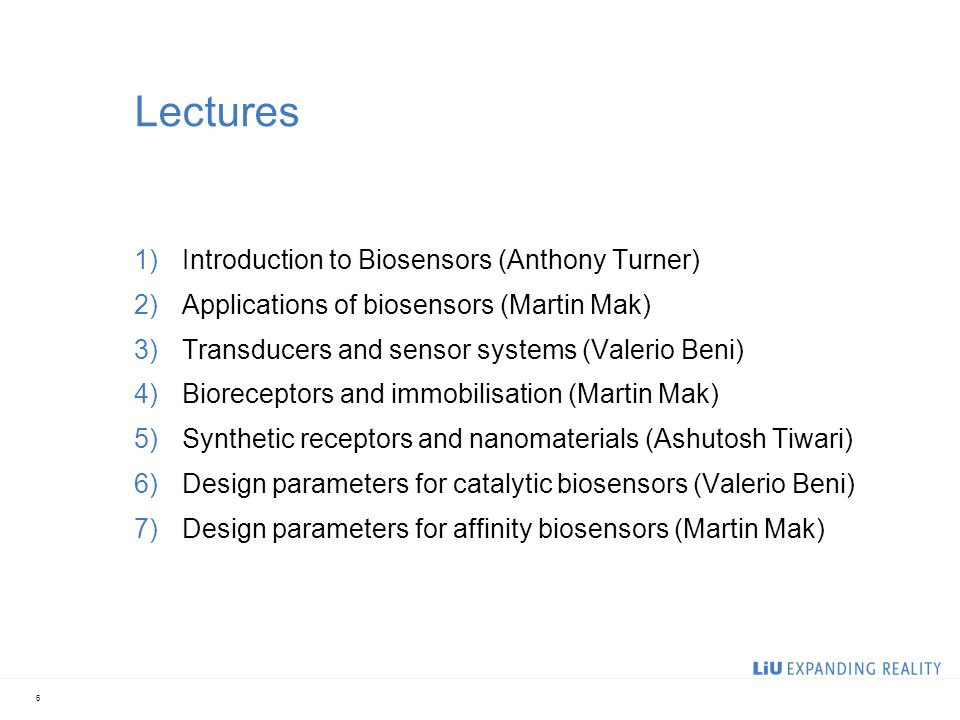 6 Lectures 1)Introduction to Biosensors (Anthony Turner) 2)Applications of biosensors (Martin Mak) 3)Transducers and sensor systems (Valerio Beni) 4)Bioreceptors and immobilisation (Martin Mak) 5)Synthetic receptors and nanomaterials (Ashutosh Tiwari) 6)Design parameters for catalytic biosensors (Valerio Beni) 7)Design parameters for affinity biosensors (Martin Mak)