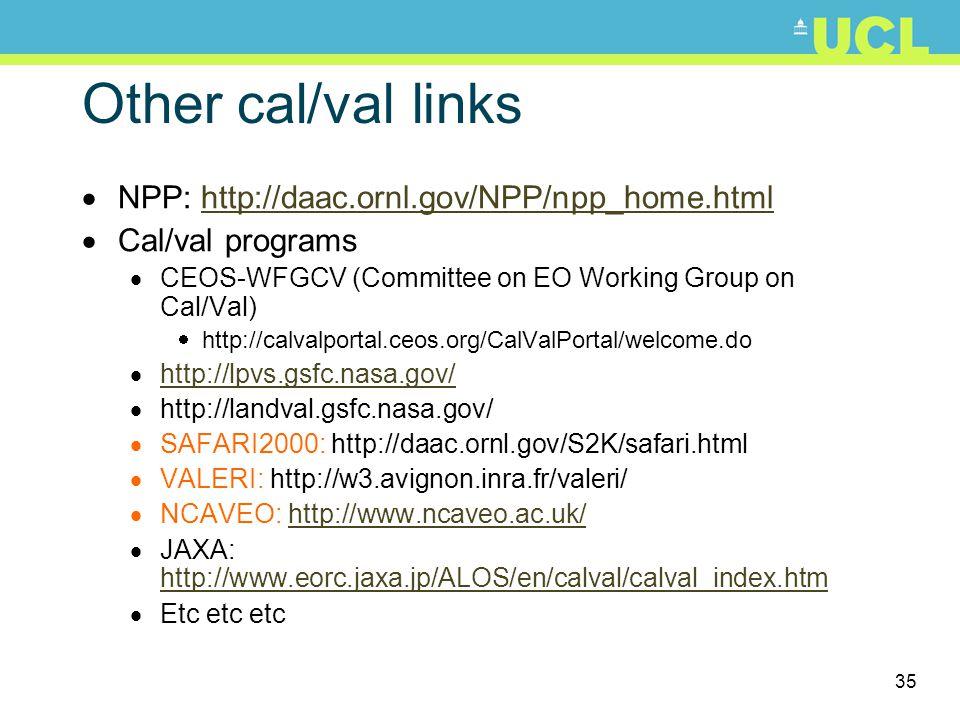 35 Other cal/val links  NPP: http://daac.ornl.gov/NPP/npp_home.htmlhttp://daac.ornl.gov/NPP/npp_home.html  Cal/val programs  CEOS-WFGCV (Committee on EO Working Group on Cal/Val)  http://calvalportal.ceos.org/CalValPortal/welcome.do  http://lpvs.gsfc.nasa.gov/ http://lpvs.gsfc.nasa.gov/  http://landval.gsfc.nasa.gov/  SAFARI2000: http://daac.ornl.gov/S2K/safari.html  VALERI: http://w3.avignon.inra.fr/valeri/  NCAVEO: http://www.ncaveo.ac.uk/http://www.ncaveo.ac.uk/  JAXA: http://www.eorc.jaxa.jp/ALOS/en/calval/calval_index.htm http://www.eorc.jaxa.jp/ALOS/en/calval/calval_index.htm  Etc etc etc