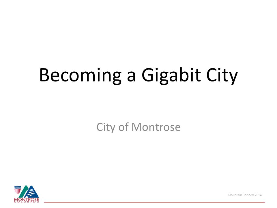 Mountain Connect 2014 Becoming a Gigabit City City of Montrose