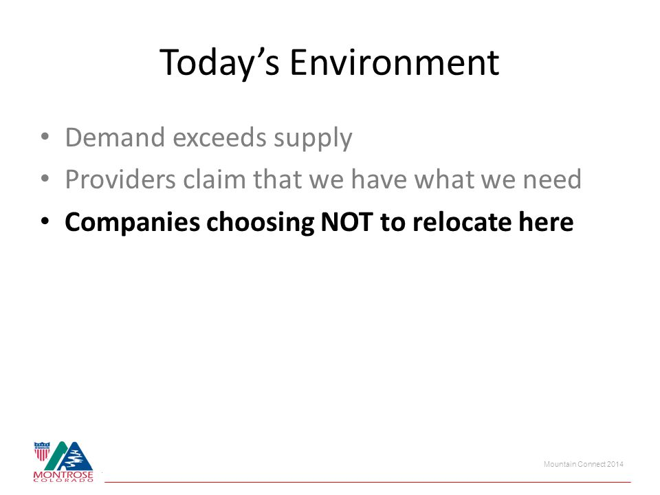 Mountain Connect 2014 Today's Environment Demand exceeds supply Providers claim that we have what we need Companies choosing NOT to relocate here
