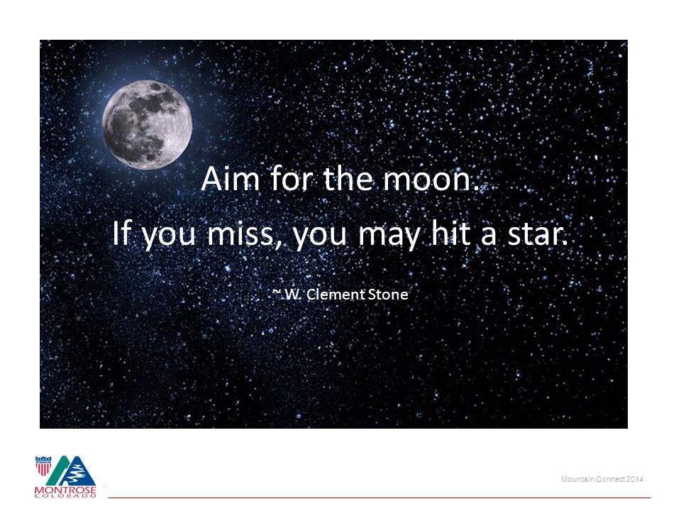 Mountain Connect 2014 Aim for the moon. If you miss, you may hit a star. ~ W. Clement Stone