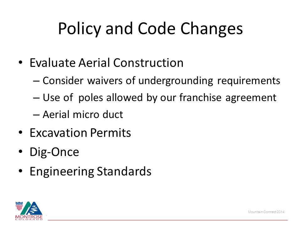 Mountain Connect 2014 Policy and Code Changes Evaluate Aerial Construction – Consider waivers of undergrounding requirements – Use of poles allowed by