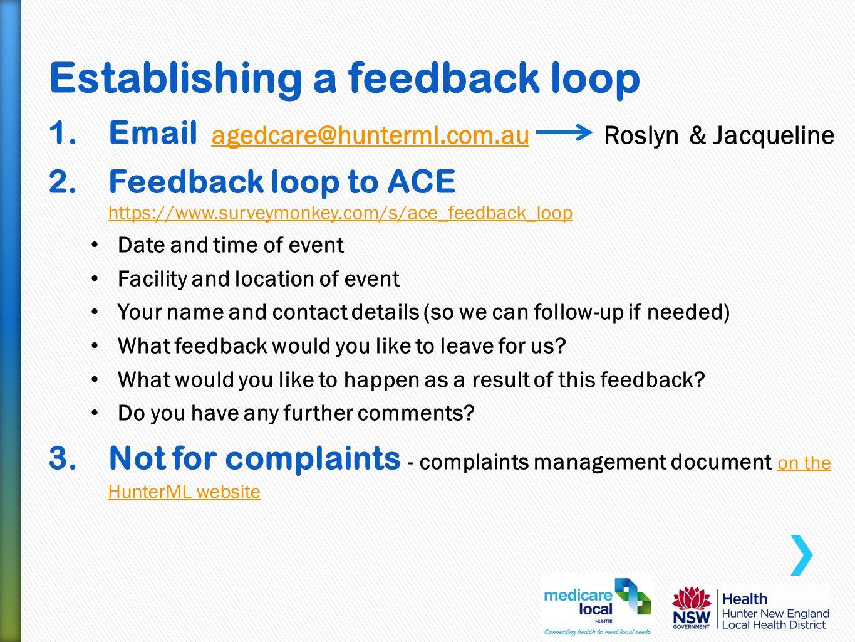 Establishing a feedback loop 1.Email agedcare@hunterml.com.au Roslyn & Jacquelineagedcare@hunterml.com.au 2.Feedback loop to ACE https://www.surveymon