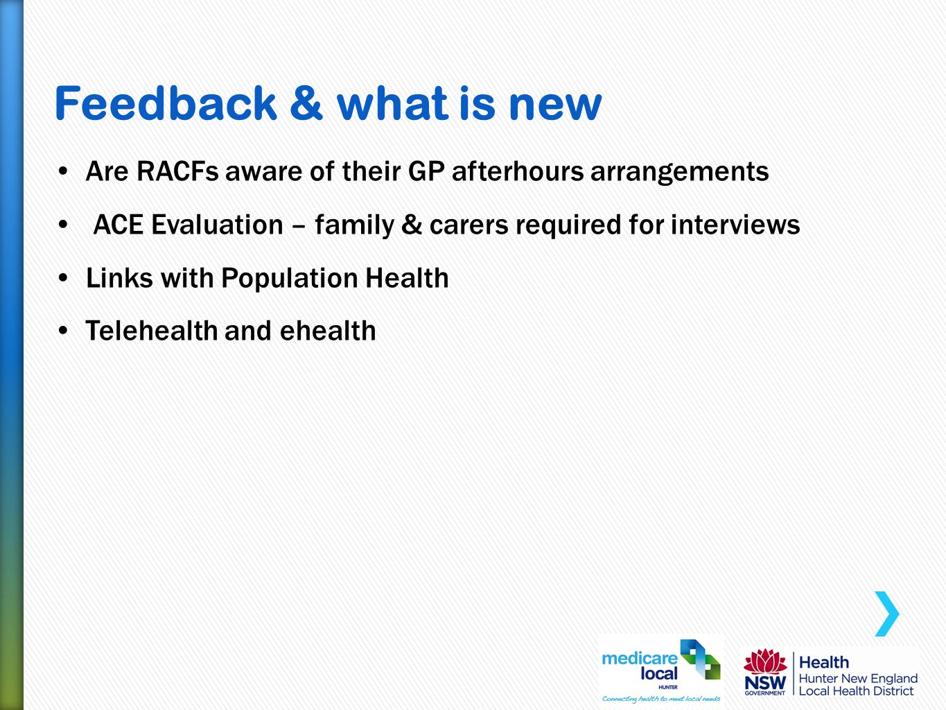 Feedback & what is new Are RACFs aware of their GP afterhours arrangements ACE Evaluation – family & carers required for interviews Links with Population Health Telehealth and ehealth