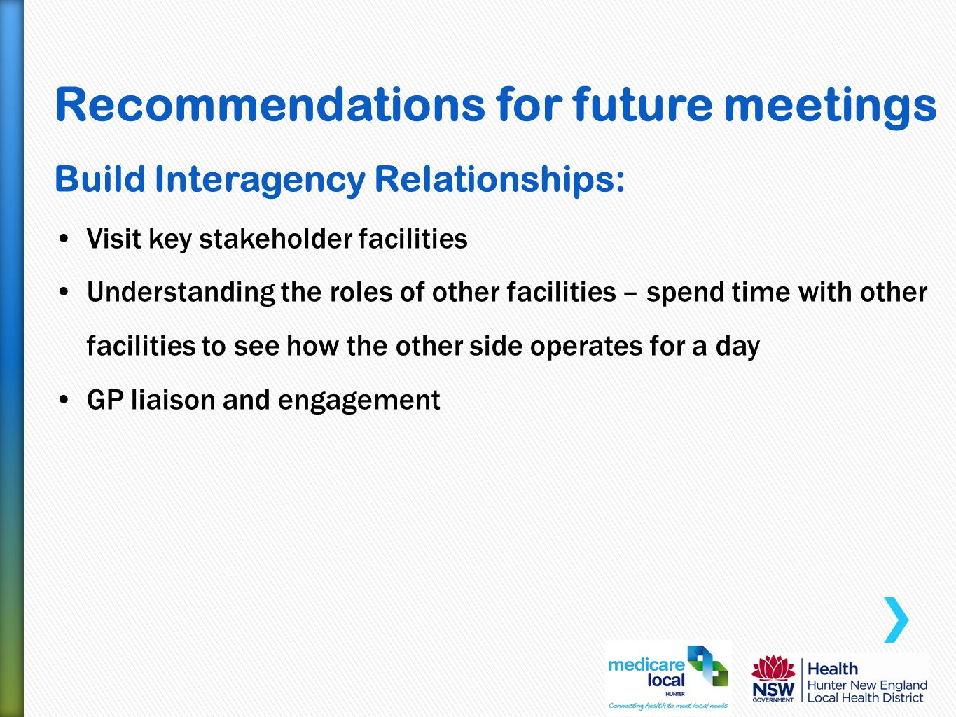 Recommendations for future meetings Build Interagency Relationships: Visit key stakeholder facilities Understanding the roles of other facilities – spend time with other facilities to see how the other side operates for a day GP liaison and engagement