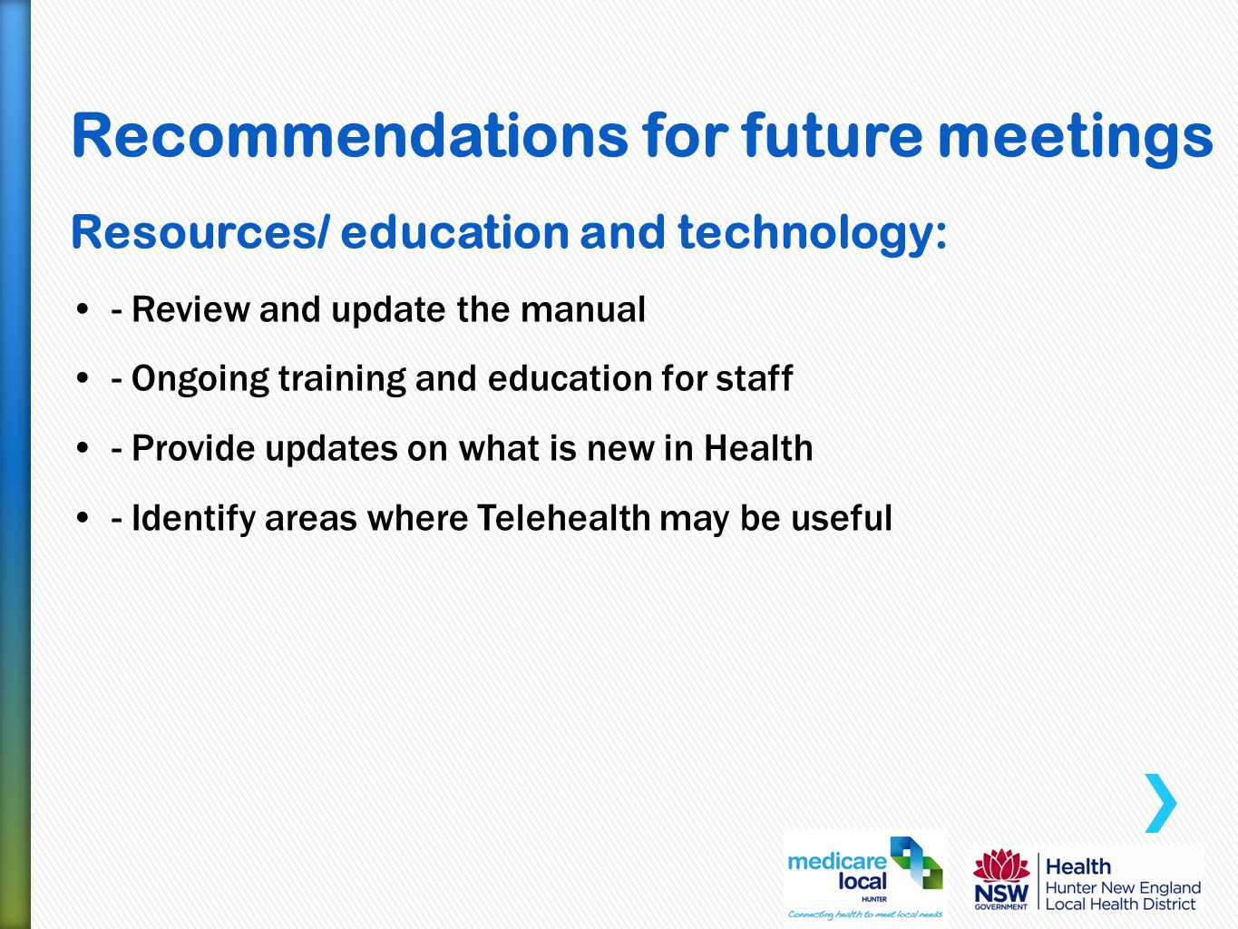 Recommendations for future meetings Resources/ education and technology: -Review and update the manual -Ongoing training and education for staff -Provide updates on what is new in Health -Identify areas where Telehealth may be useful