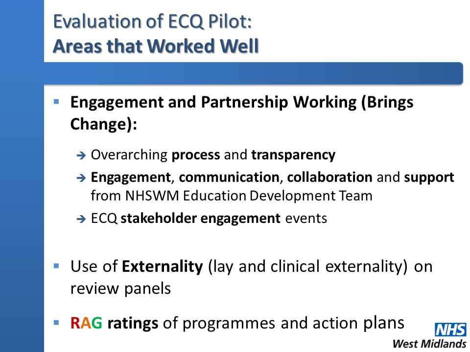 Evaluation of ECQ Pilot: Areas that Worked Well  Engagement and Partnership Working (Brings Change):  Overarching process and transparency  Engagement, communication, collaboration and support from NHSWM Education Development Team  ECQ stakeholder engagement events  Use of Externality (lay and clinical externality) on review panels  RAG ratings of programmes and action plans