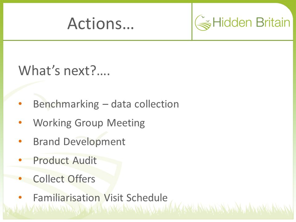Actions… What's next?…. Benchmarking – data collection Working Group Meeting Brand Development Product Audit Collect Offers Familiarisation Visit Sche