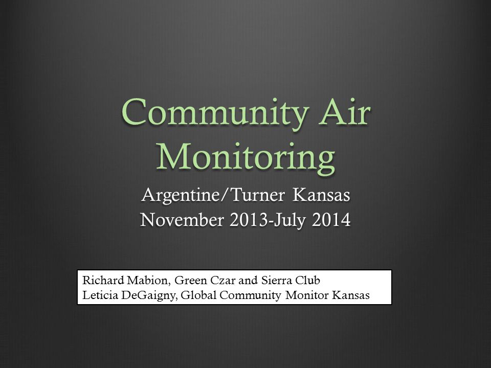 Community Air Monitoring Argentine/Turner Kansas November 2013-July 2014 Richard Mabion, Green Czar and Sierra Club Leticia DeGaigny, Global Community Monitor Kansas
