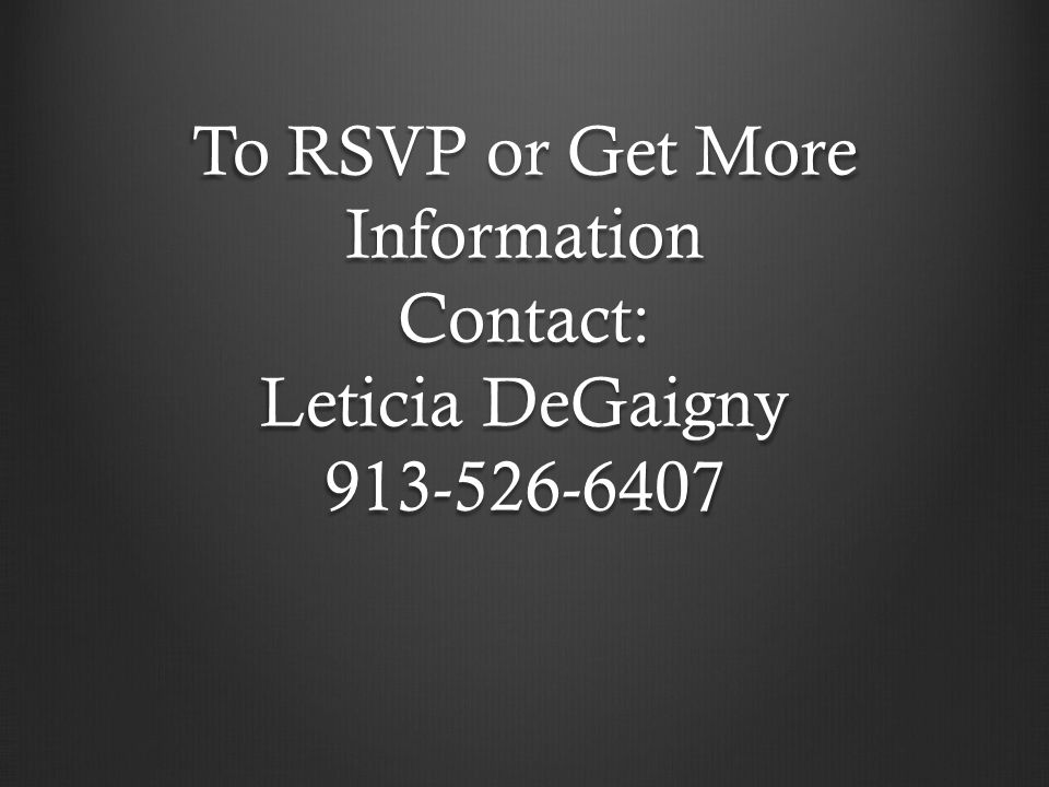 To RSVP or Get More Information Contact: Leticia DeGaigny 913-526-6407