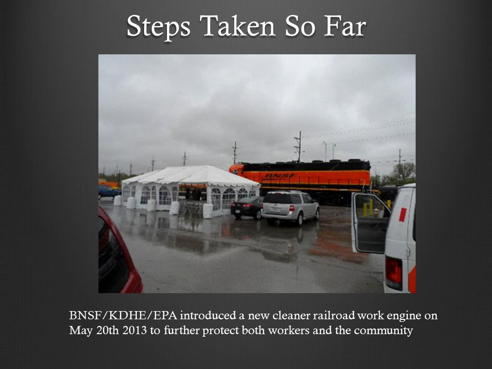 Steps Taken So Far BNSF/KDHE/EPA introduced a new cleaner railroad work engine on May 20th 2013 to further protect both workers and the community