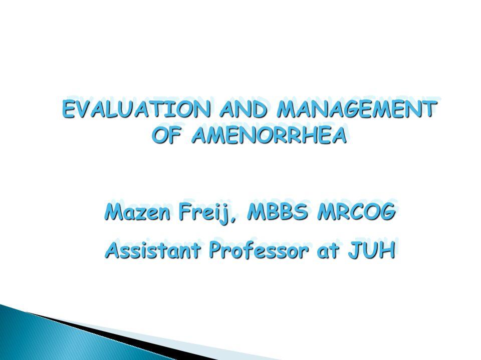 EVALUATION AND MANAGEMENT OF AMENORRHEA Mazen Freij, MBBS MRCOG Assistant Professor at JUH EVALUATION AND MANAGEMENT OF AMENORRHEA Mazen Freij, MBBS M
