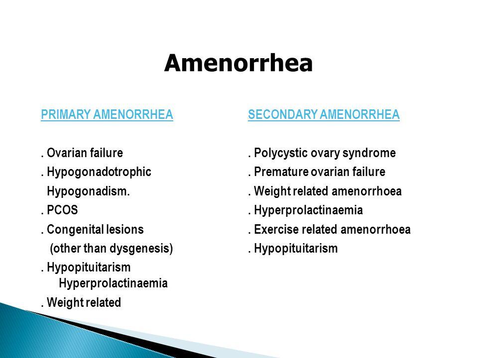 Amenorrhea PRIMARY AMENORRHEA. Ovarian failure. Hypogonadotrophic Hypogonadism.. PCOS. Congenital lesions (other than dysgenesis). Hypopituitarism Hyp