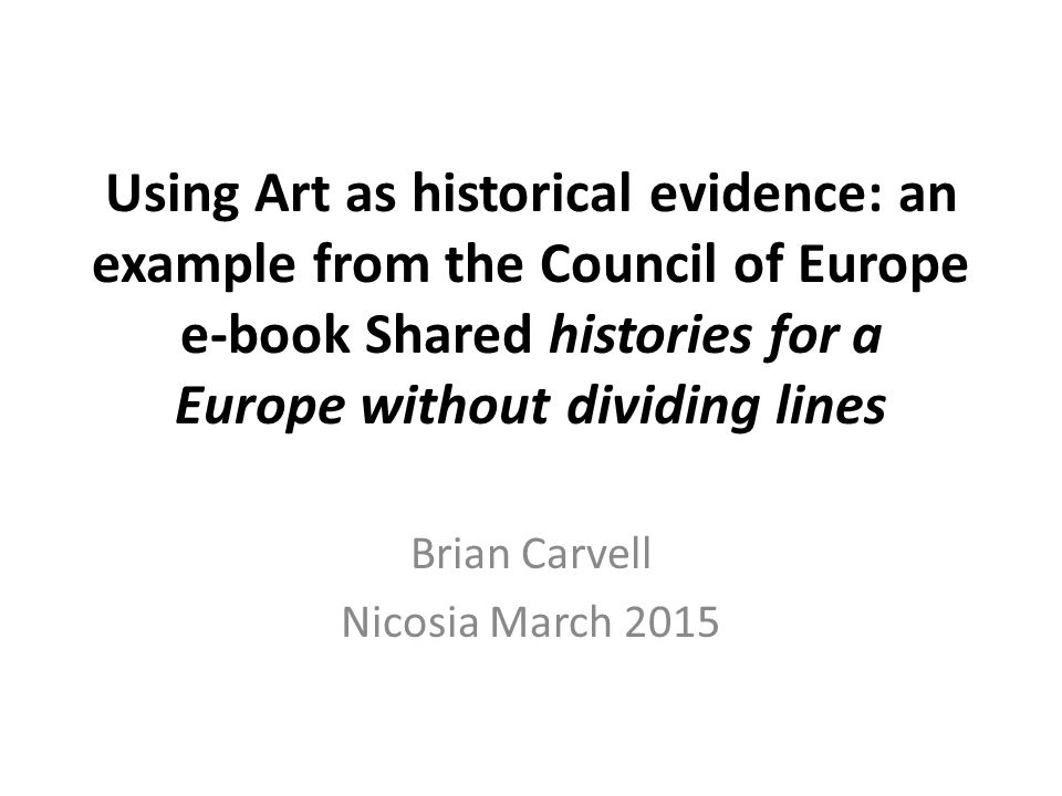 Using Art as historical evidence: an example from the Council of Europe e-book Shared histories for a Europe without dividing lines Brian Carvell Nico