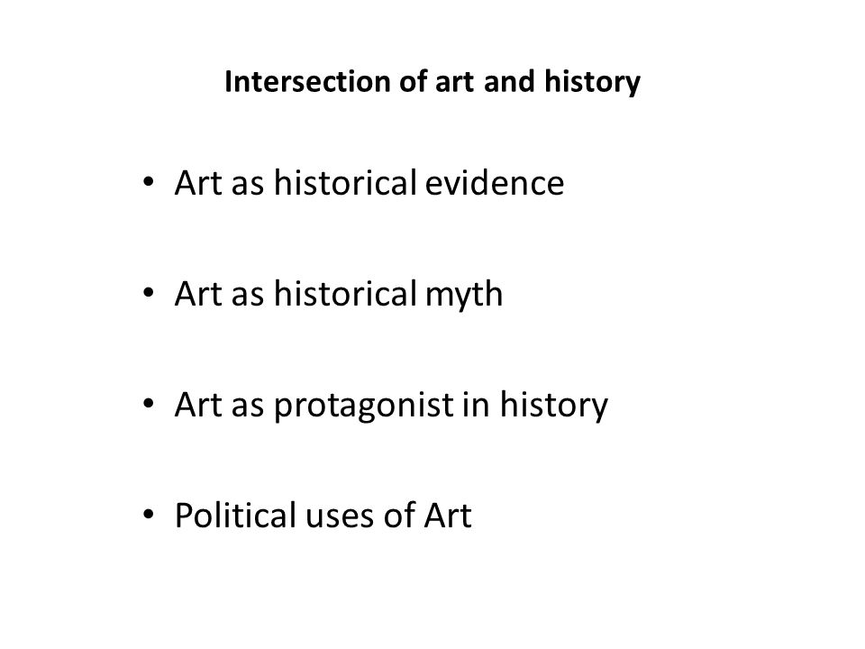Intersection of art and history Art as historical evidence Art as historical myth Art as protagonist in history Political uses of Art