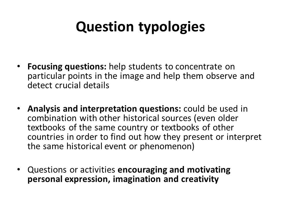 Question typologies Focusing questions: help students to concentrate on particular points in the image and help them observe and detect crucial details Analysis and interpretation questions: could be used in combination with other historical sources (even older textbooks of the same country or textbooks of other countries in order to find out how they present or interpret the same historical event or phenomenon) Questions or activities encouraging and motivating personal expression, imagination and creativity