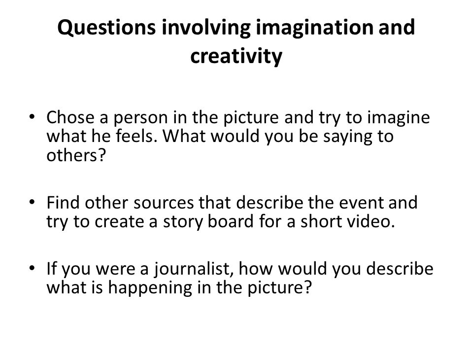 Questions involving imagination and creativity Chose a person in the picture and try to imagine what he feels. What would you be saying to others? Fin