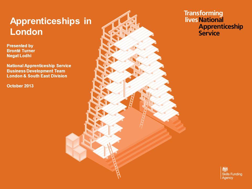 Apprenticeships in London Presented by Brontë Turner Negat Lodhi National Apprenticeship Service Business Development Team London & South East Division October 2013