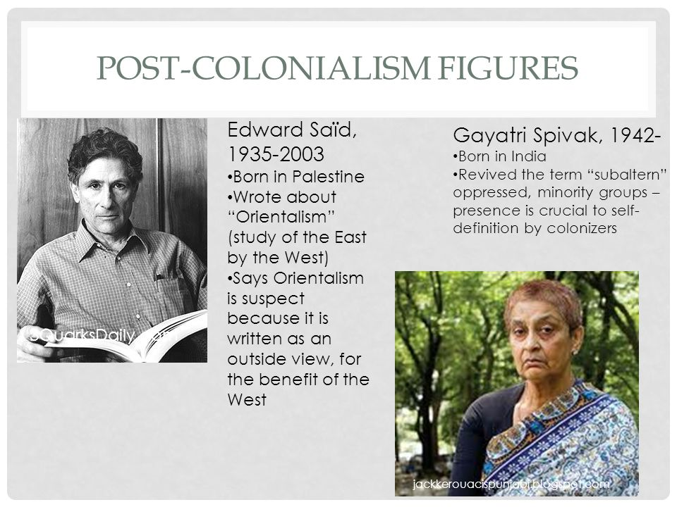 POST-COLONIALISM FIGURES Myelproductions.c om Gayatri Spivak, 1942- Born in India Revived the term subaltern oppressed, minority groups – presence is crucial to self- definition by colonizers Edward Saïd, 1935-2003 Born in Palestine Wrote about Orientalism (study of the East by the West) Says Orientalism is suspect because it is written as an outside view, for the benefit of the West 3QuarksDaily.com jackkerouacispunjabi.blogspot.com