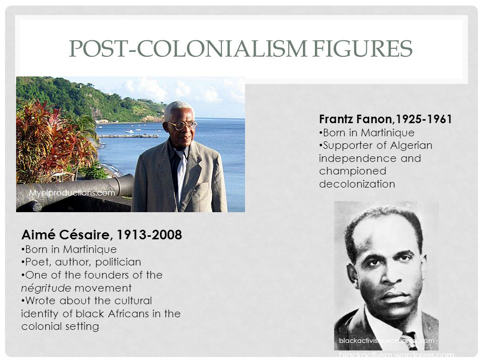 POST-COLONIALISM FIGURES Aimé Césaire, 1913-2008 Born in Martinique Poet, author, politician One of the founders of the négritude movement Wrote about the cultural identity of black Africans in the colonial setting Frantz Fanon,1925-1961 Born in Martinique Supporter of Algerian independence and championed decolonization blackactivism.wordpress.com Myelproductions.com blackactivism.wordpress.com
