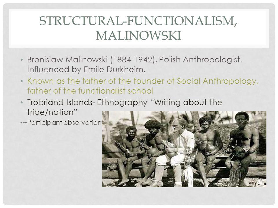 STRUCTURAL-FUNCTIONALISM, MALINOWSKI Bronislaw Malinowski (1884-1942), Polish Anthropologist.
