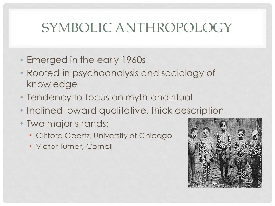 SYMBOLIC ANTHROPOLOGY Emerged in the early 1960s Rooted in psychoanalysis and sociology of knowledge Tendency to focus on myth and ritual Inclined toward qualitative, thick description Two major strands: Clifford Geertz, University of Chicago Victor Turner, Cornell