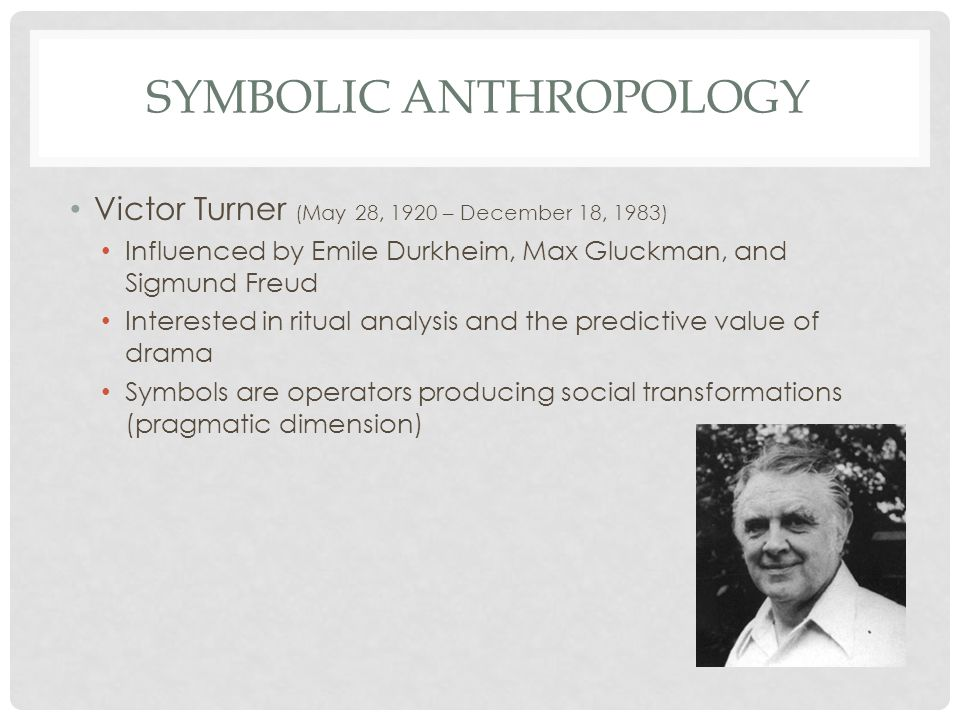 SYMBOLIC ANTHROPOLOGY Victor Turner (May 28, 1920 – December 18, 1983) Influenced by Emile Durkheim, Max Gluckman, and Sigmund Freud Interested in ritual analysis and the predictive value of drama Symbols are operators producing social transformations (pragmatic dimension)