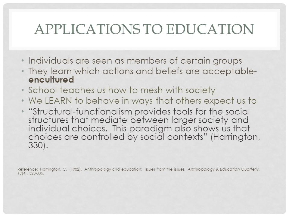 APPLICATIONS TO EDUCATION Individuals are seen as members of certain groups They learn which actions and beliefs are acceptable- encultured School teaches us how to mesh with society We LEARN to behave in ways that others expect us to Structural-functionalism provides tools for the social structures that mediate between larger society and individual choices.