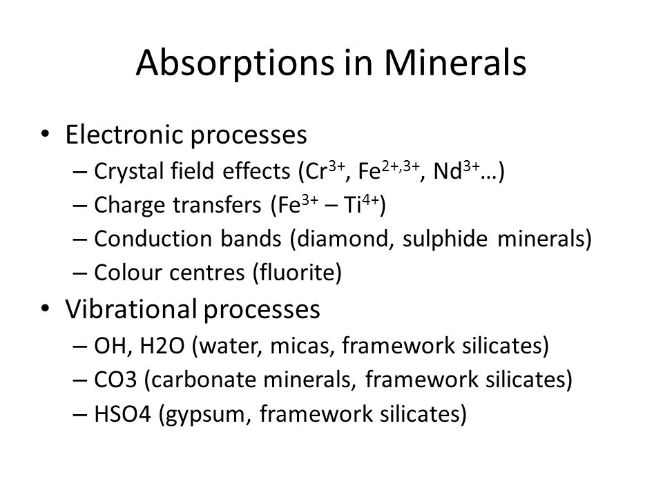 Absorptions in Minerals Electronic processes – Crystal field effects (Cr 3+, Fe 2+,3+, Nd 3+ …) – Charge transfers (Fe 3+ – Ti 4+ ) – Conduction bands (diamond, sulphide minerals) – Colour centres (fluorite) Vibrational processes – OH, H2O (water, micas, framework silicates) – CO3 (carbonate minerals, framework silicates) – HSO4 (gypsum, framework silicates)